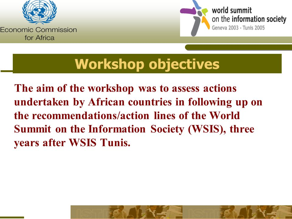 Workshop objectives The aim of the workshop was to assess actions undertaken by African countries in following up on the recommendations/action lines of the World Summit on the Information Society (WSIS), three years after WSIS Tunis.