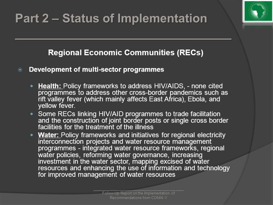 Part 2 – Status of Implementation ________________________________ Regional Economic Communities (RECs)  Development of multi-sector programmes Health: Policy frameworks to address HIV/AIDS, - none cited programmes to address other cross-border pandemics such as rift valley fever (which mainly affects East Africa), Ebola, and yellow fever.