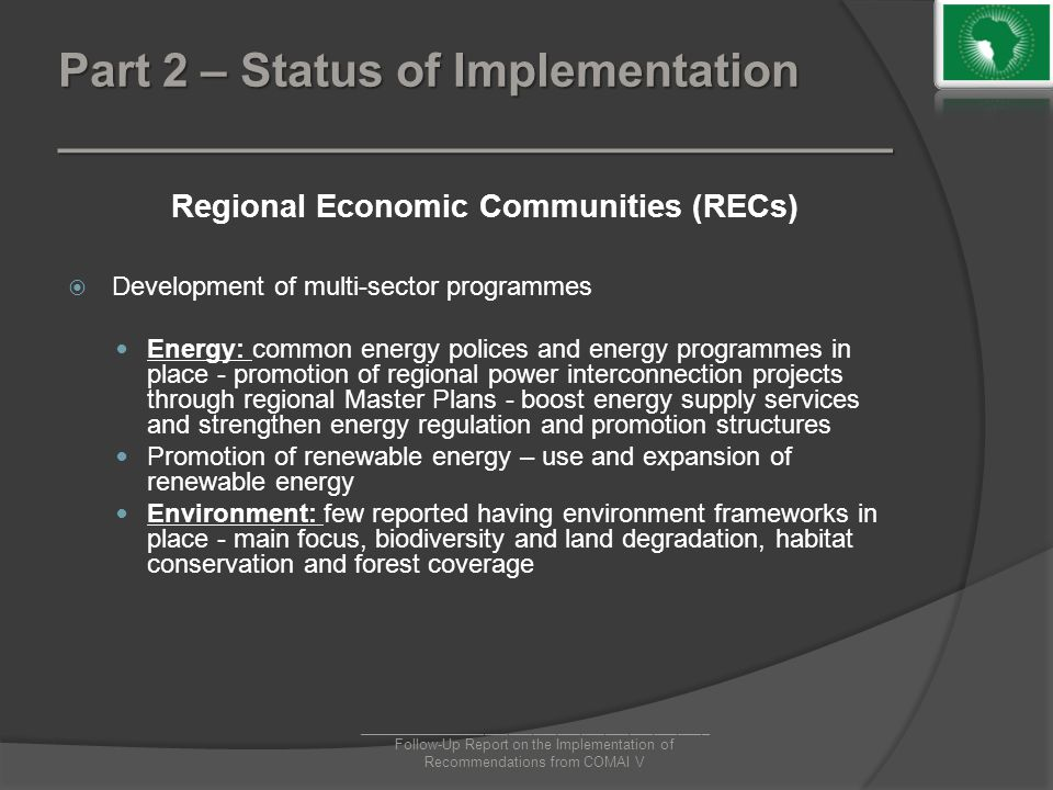 Part 2 – Status of Implementation ________________________________ Regional Economic Communities (RECs)  Development of multi-sector programmes Energy: common energy polices and energy programmes in place - promotion of regional power interconnection projects through regional Master Plans - boost energy supply services and strengthen energy regulation and promotion structures Promotion of renewable energy – use and expansion of renewable energy Environment: few reported having environment frameworks in place - main focus, biodiversity and land degradation, habitat conservation and forest coverage ____________________________________________ Follow-Up Report on the Implementation of Recommendations from COMAI V