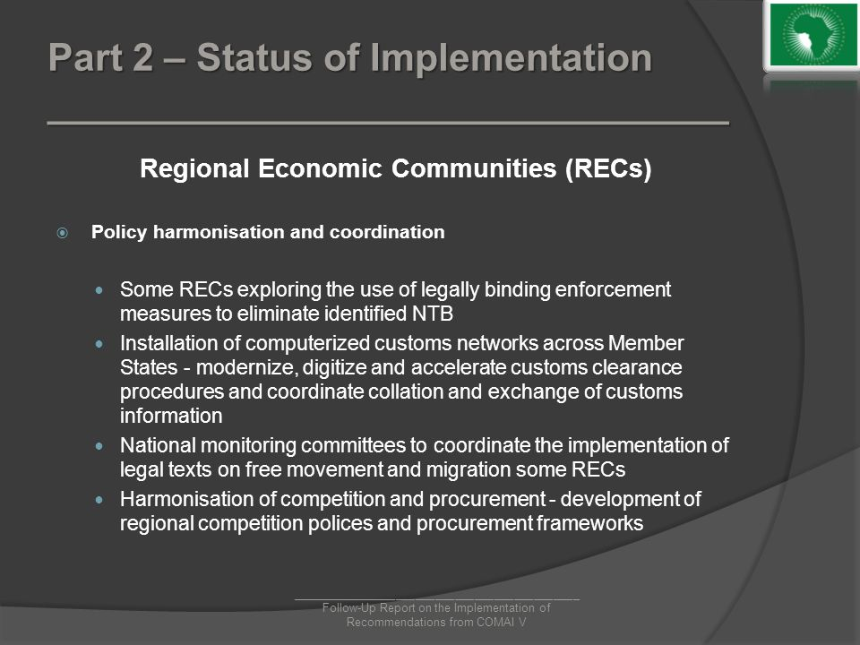Part 2 – Status of Implementation ________________________________ Regional Economic Communities (RECs)  Policy harmonisation and coordination Some RECs exploring the use of legally binding enforcement measures to eliminate identified NTB Installation of computerized customs networks across Member States - modernize, digitize and accelerate customs clearance procedures and coordinate collation and exchange of customs information National monitoring committees to coordinate the implementation of legal texts on free movement and migration some RECs Harmonisation of competition and procurement - development of regional competition polices and procurement frameworks ____________________________________________ Follow-Up Report on the Implementation of Recommendations from COMAI V