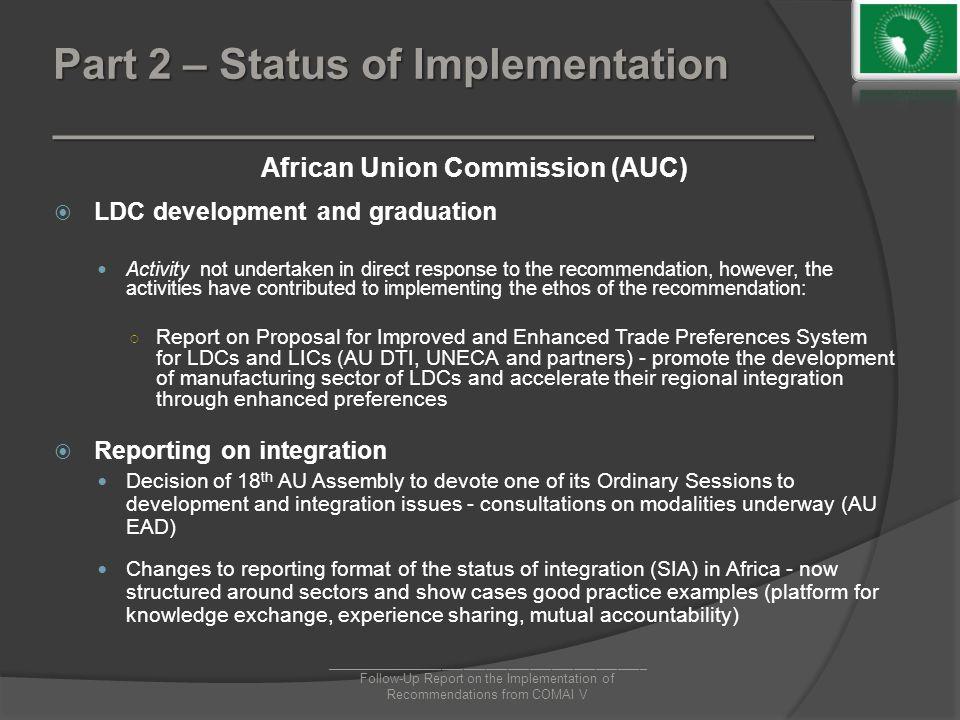 Part 2 – Status of Implementation ________________________________ African Union Commission (AUC)  LDC development and graduation Activity not undertaken in direct response to the recommendation, however, the activities have contributed to implementing the ethos of the recommendation: ○ Report on Proposal for Improved and Enhanced Trade Preferences System for LDCs and LICs (AU DTI, UNECA and partners) - promote the development of manufacturing sector of LDCs and accelerate their regional integration through enhanced preferences  Reporting on integration Decision of 18 th AU Assembly to devote one of its Ordinary Sessions to development and integration issues - consultations on modalities underway (AU EAD) Changes to reporting format of the status of integration (SIA) in Africa - now structured around sectors and show cases good practice examples (platform for knowledge exchange, experience sharing, mutual accountability) ____________________________________________ Follow-Up Report on the Implementation of Recommendations from COMAI V