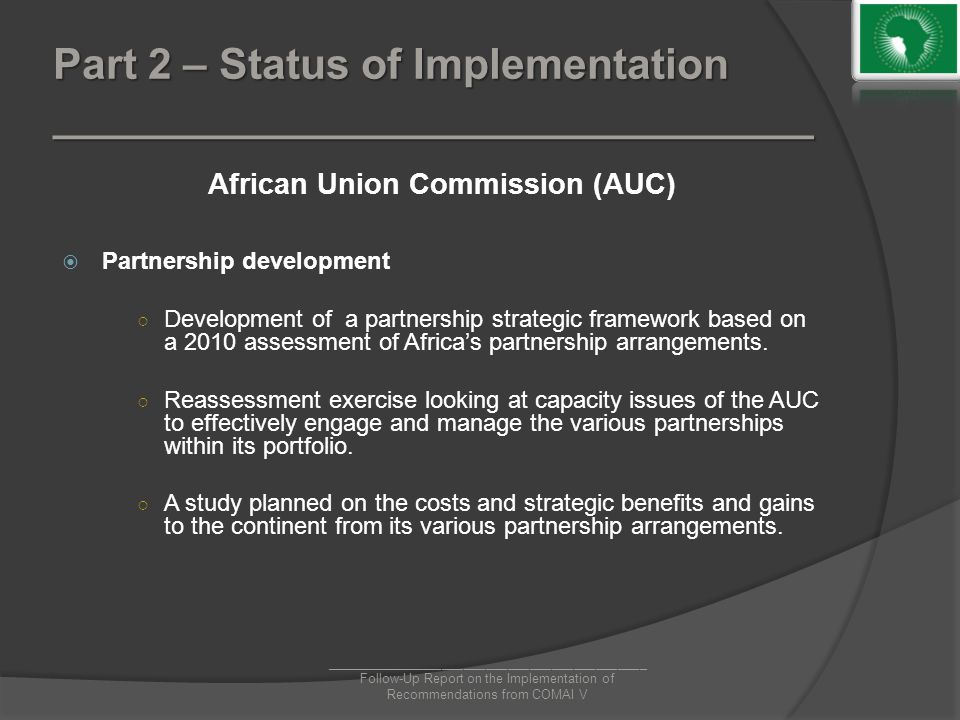 Part 2 – Status of Implementation ________________________________ African Union Commission (AUC)  Partnership development ○ Development of a partnership strategic framework based on a 2010 assessment of Africa's partnership arrangements.