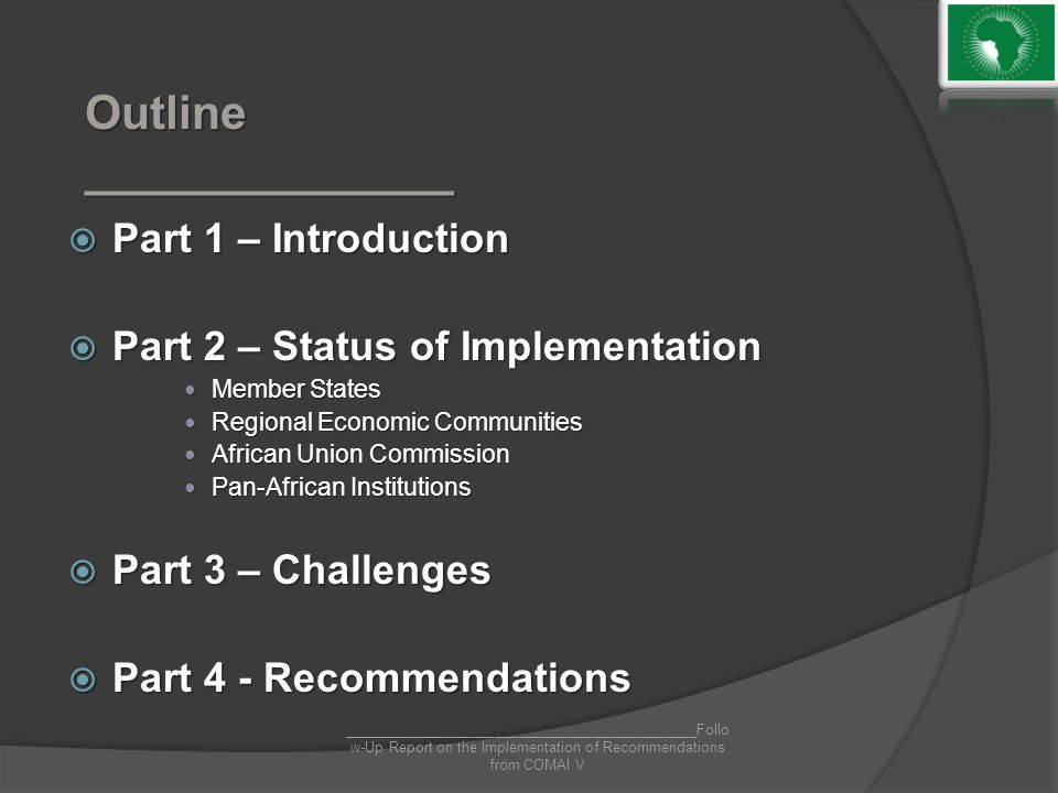 Outline ______________  Part 1 – Introduction  Part 2 – Status of Implementation Member States Member States Regional Economic Communities Regional Economic Communities African Union Commission African Union Commission Pan-African Institutions Pan-African Institutions  Part 3 – Challenges  Part 4 - Recommendations ____________________________________________Follo w-Up Report on the Implementation of Recommendations from COMAI V