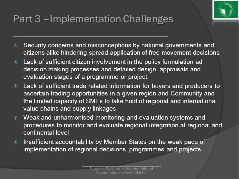 Part 3 –Implementation Challenges _____________________________  Security concerns and misconceptions by national governments and citizens alike hindering spread application of free movement decisions  Lack of sufficient citizen involvement in the policy formulation ad decision making processes and detailed design, appraisals and evaluation stages of a programme or project.