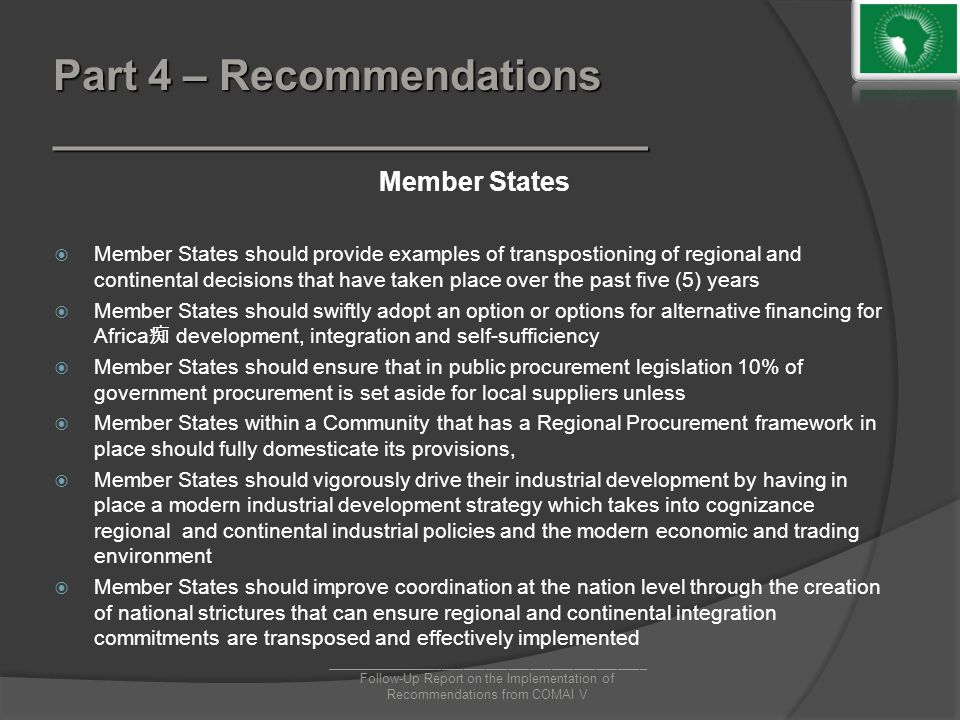 Part 4 – Recommendations _________________________ Member States  Member States should provide examples of transpostioning of regional and continental decisions that have taken place over the past five (5) years  Member States should swiftly adopt an option or options for alternative financing for Africa 痴 development, integration and self-sufficiency  Member States should ensure that in public procurement legislation 10% of government procurement is set aside for local suppliers unless  Member States within a Community that has a Regional Procurement framework in place should fully domesticate its provisions,  Member States should vigorously drive their industrial development by having in place a modern industrial development strategy which takes into cognizance regional and continental industrial policies and the modern economic and trading environment  Member States should improve coordination at the nation level through the creation of national strictures that can ensure regional and continental integration commitments are transposed and effectively implemented ____________________________________________ Follow-Up Report on the Implementation of Recommendations from COMAI V