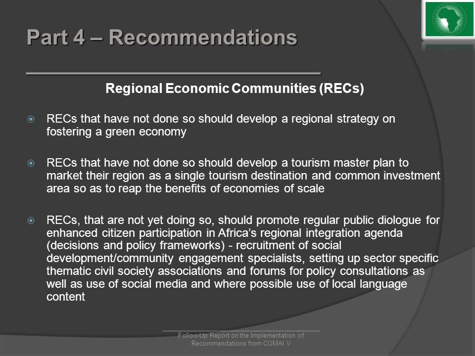 Part 4 – Recommendations _________________________ Regional Economic Communities (RECs)  RECs that have not done so should develop a regional strategy on fostering a green economy  RECs that have not done so should develop a tourism master plan to market their region as a single tourism destination and common investment area so as to reap the benefits of economies of scale  RECs, that are not yet doing so, should promote regular public diologue for enhanced citizen participation in Africa's regional integration agenda (decisions and policy frameworks) - recruitment of social development/community engagement specialists, setting up sector specific thematic civil society associations and forums for policy consultations as well as use of social media and where possible use of local language content ____________________________________________ Follow-Up Report on the Implementation of Recommendations from COMAI V