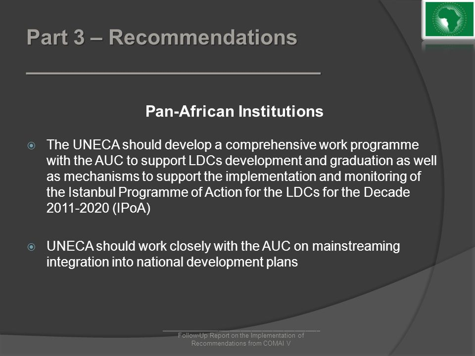 Part 3 – Recommendations _________________________ Pan-African Institutions  The UNECA should develop a comprehensive work programme with the AUC to support LDCs development and graduation as well as mechanisms to support the implementation and monitoring of the Istanbul Programme of Action for the LDCs for the Decade 2011-2020 (IPoA)  UNECA should work closely with the AUC on mainstreaming integration into national development plans ____________________________________________ Follow-Up Report on the Implementation of Recommendations from COMAI V