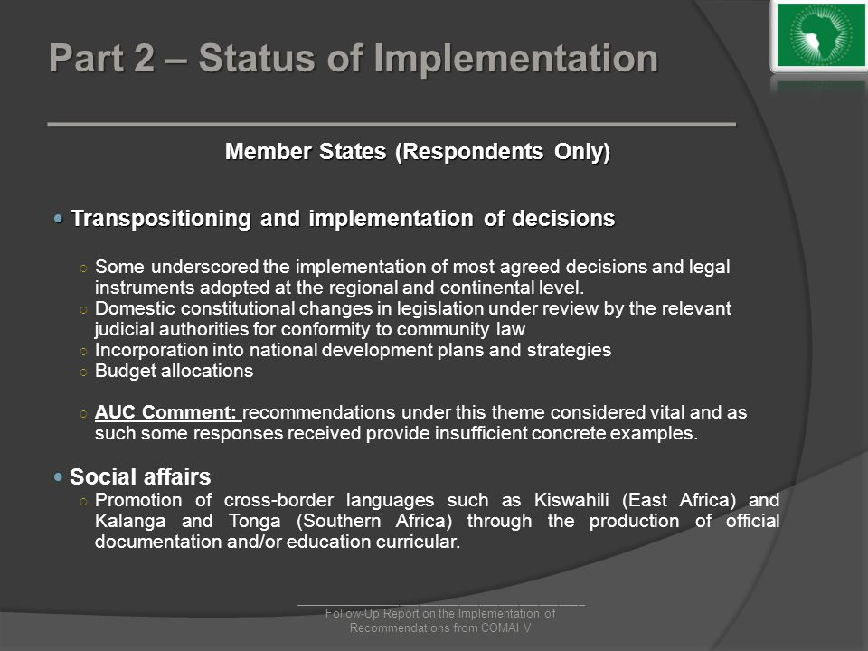 Part 2 – Status of Implementation ________________________________ Member States (Respondents Only) Transpositioning and implementation of decisions Transpositioning and implementation of decisions ○ Some underscored the implementation of most agreed decisions and legal instruments adopted at the regional and continental level.