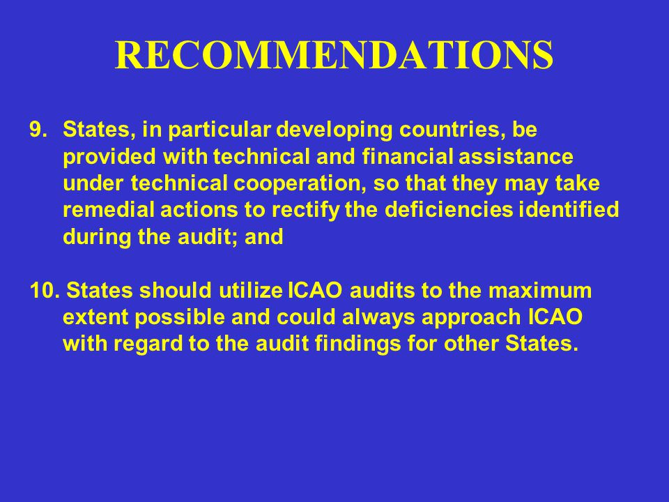 RECOMMENDATIONS 9.States, in particular developing countries, be provided with technical and financial assistance under technical cooperation, so that they may take remedial actions to rectify the deficiencies identified during the audit; and 10.