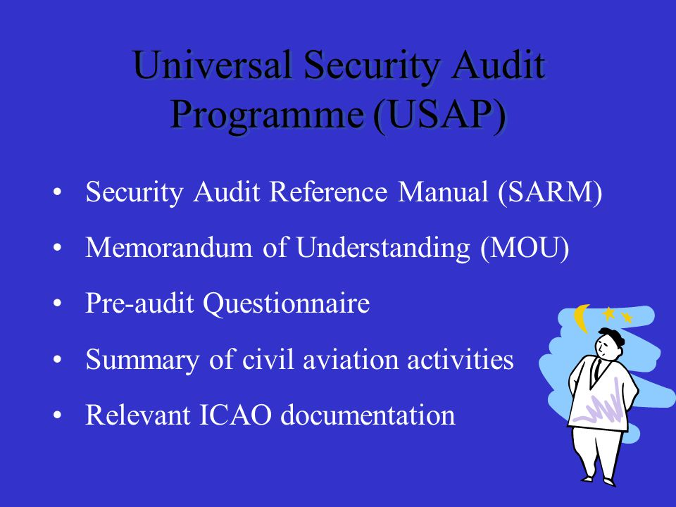 Security Audit Reference Manual (SARM) Memorandum of Understanding (MOU) Pre-audit Questionnaire Summary of civil aviation activities Relevant ICAO documentation Universal Security Audit Programme (USAP)