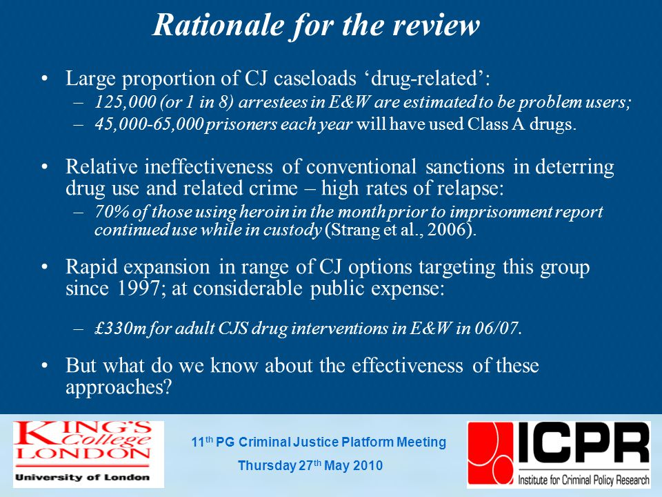 11 th PG Criminal Justice Platform Meeting Thursday 27 th May 2010 Rationale for the review Large proportion of CJ caseloads 'drug-related': –125,000 (or 1 in 8) arrestees in E&W are estimated to be problem users; –45,000-65,000 prisoners each year will have used Class A drugs.
