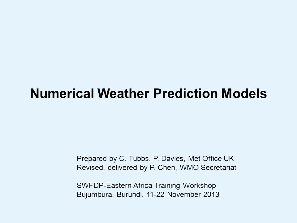 Numerical Weather Prediction Models Prepared by C. Tubbs, P. Davies, Met Office UK Revised, delivered by P. Chen, WMO Secretariat SWFDP-Eastern Africa