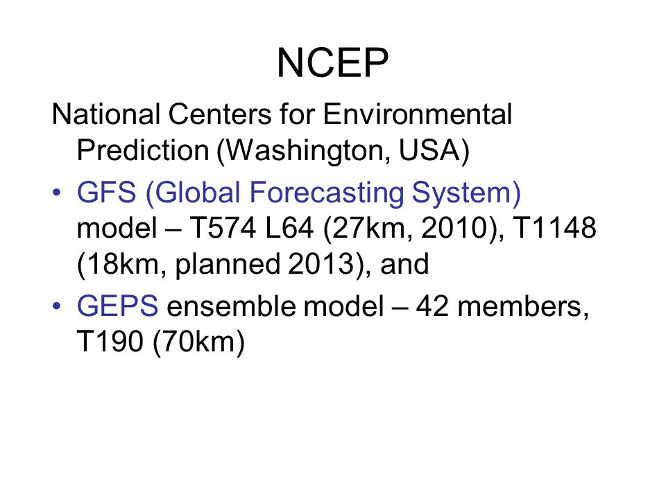NCEP National Centers for Environmental Prediction (Washington, USA) GFS (Global Forecasting System) model – T574 L64 (27km, 2010), T1148 (18km, plann