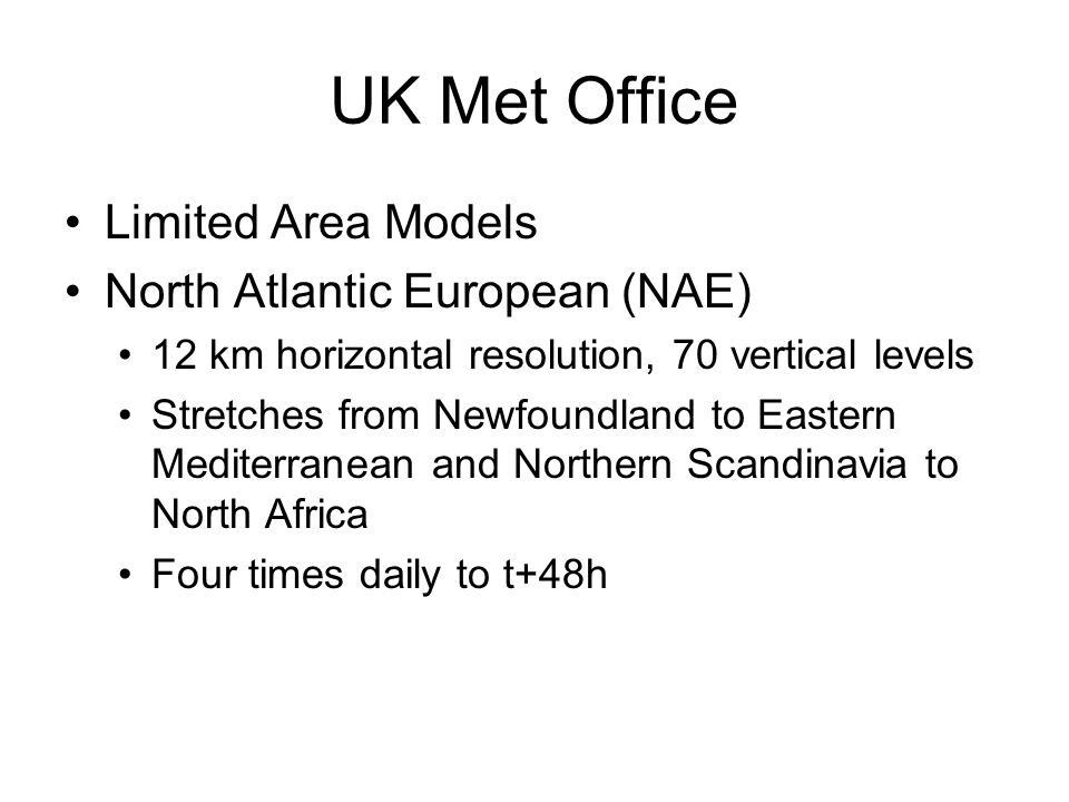 UK Met Office Limited Area Models North Atlantic European (NAE) 12 km horizontal resolution, 70 vertical levels Stretches from Newfoundland to Eastern