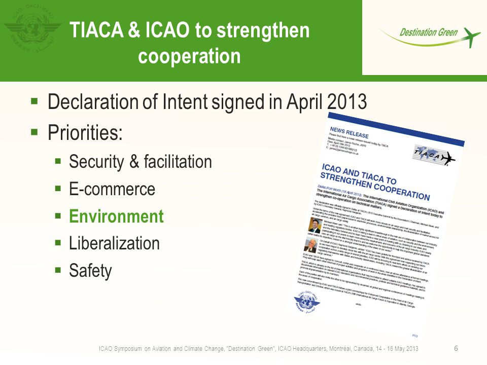TIACA & ICAO to strengthen cooperation  Declaration of Intent signed in April 2013  Priorities:  Security & facilitation  E-commerce  Environment  Liberalization  Safety ICAO Symposium on Aviation and Climate Change, Destination Green , ICAO Headquarters, Montréal, Canada, 14 - 16 May 2013 6