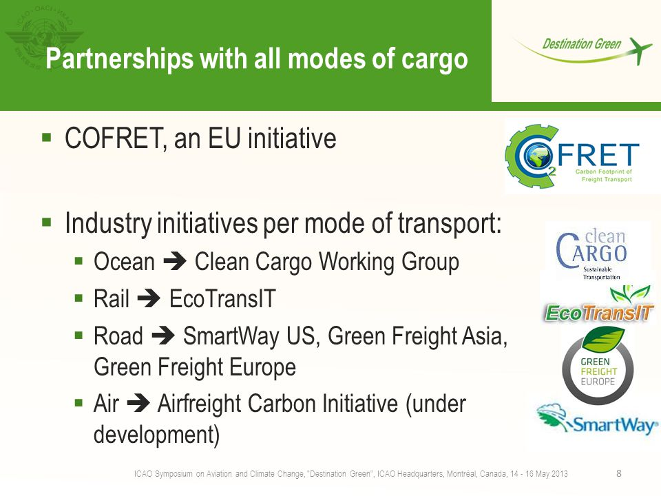 Partnerships with all modes of cargo  COFRET, an EU initiative  Industry initiatives per mode of transport:  Ocean  Clean Cargo Working Group  Rail  EcoTransIT  Road  SmartWay US, Green Freight Asia, Green Freight Europe  Air  Airfreight Carbon Initiative (under development) ICAO Symposium on Aviation and Climate Change, Destination Green , ICAO Headquarters, Montréal, Canada, 14 - 16 May 2013 8