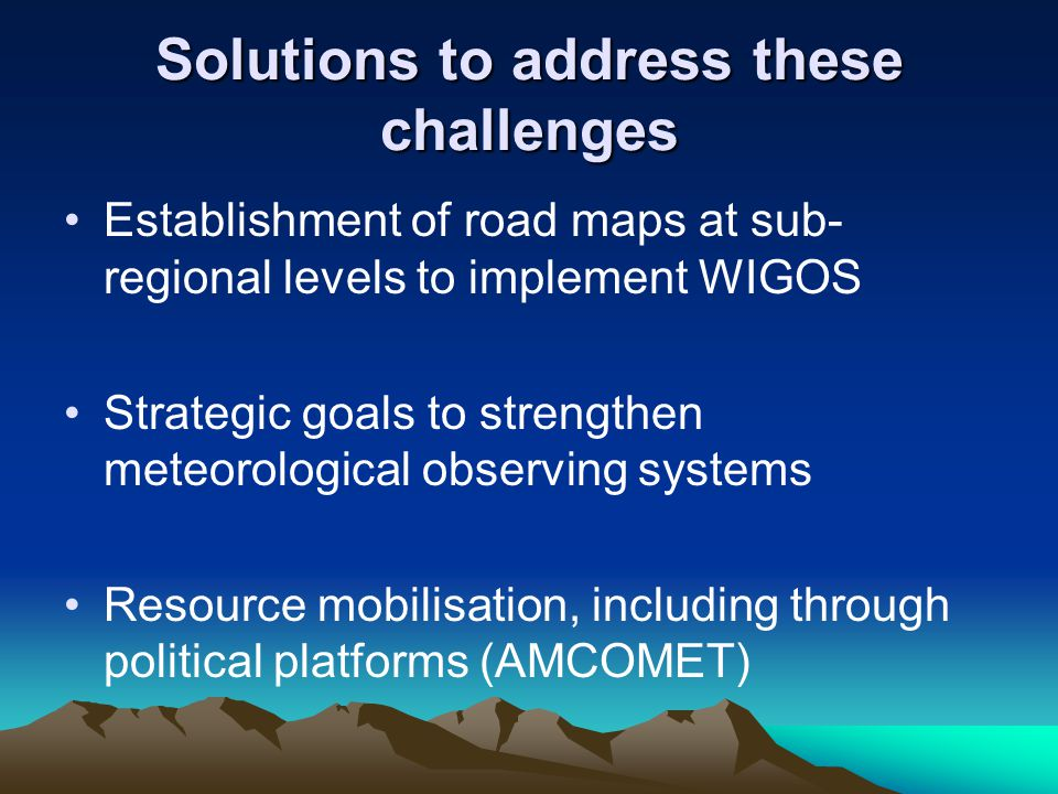 Solutions to address these challenges Establishment of road maps at sub- regional levels to implement WIGOS Strategic goals to strengthen meteorological observing systems Resource mobilisation, including through political platforms (AMCOMET)