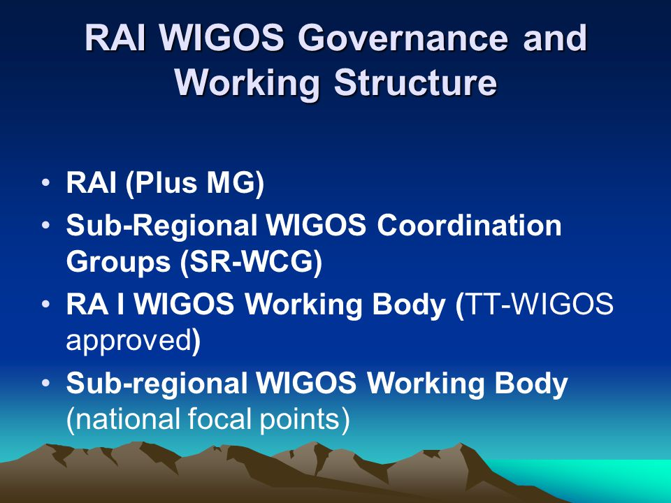 RAI WIGOS Governance and Working Structure RAI (Plus MG) Sub-Regional WIGOS Coordination Groups (SR-WCG) RA I WIGOS Working Body (TT-WIGOS approved) Sub-regional WIGOS Working Body (national focal points)