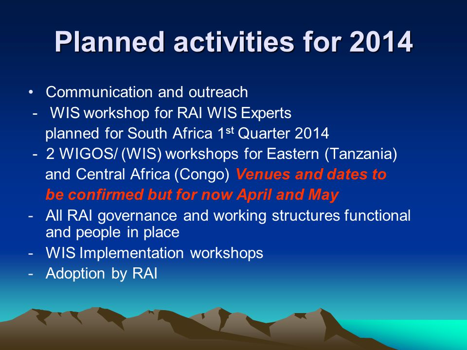 Planned activities for 2014 Communication and outreach - WIS workshop for RAI WIS Experts planned for South Africa 1 st Quarter 2014 - 2 WIGOS/ (WIS) workshops for Eastern (Tanzania) and Central Africa (Congo) Venues and dates to be confirmed but for now April and May -All RAI governance and working structures functional and people in place -WIS Implementation workshops -Adoption by RAI
