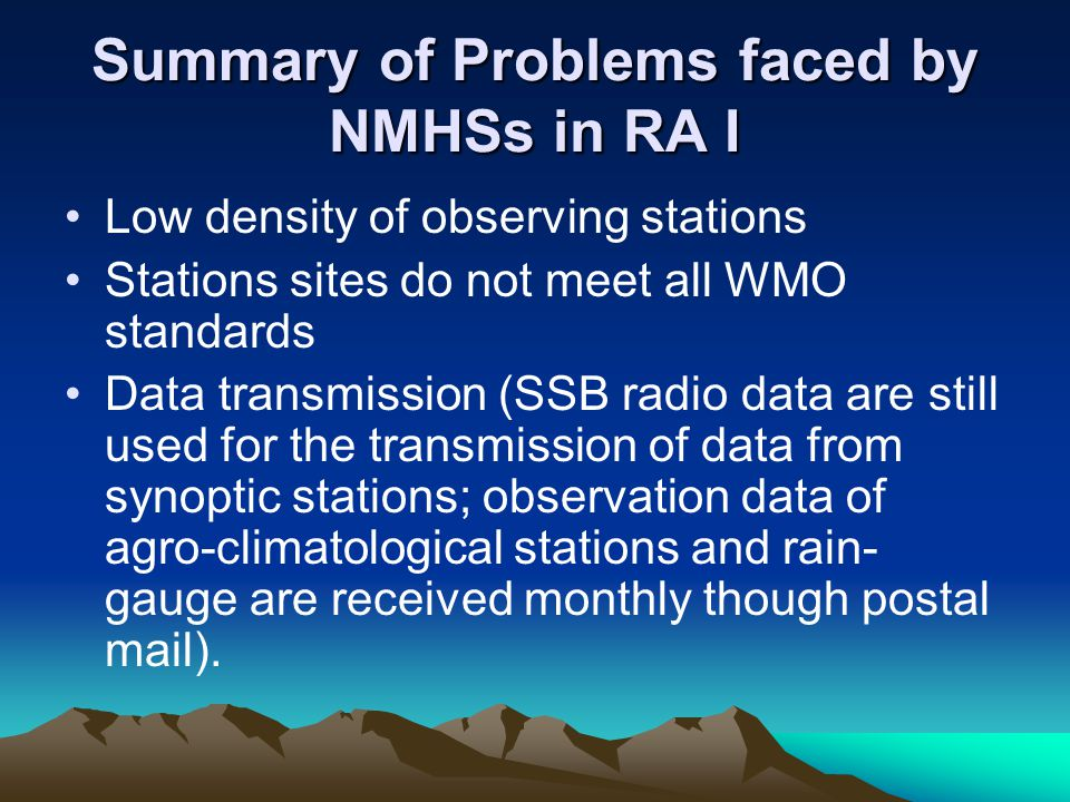 Summary of Problems faced by NMHSs in RA I Low density of observing stations Stations sites do not meet all WMO standards Data transmission (SSB radio data are still used for the transmission of data from synoptic stations; observation data of agro-climatological stations and rain- gauge are received monthly though postal mail).