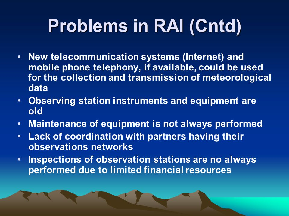 Problems in RAI (Cntd) New telecommunication systems (Internet) and mobile phone telephony, if available, could be used for the collection and transmission of meteorological data Observing station instruments and equipment are old Maintenance of equipment is not always performed Lack of coordination with partners having their observations networks Inspections of observation stations are no always performed due to limited financial resources