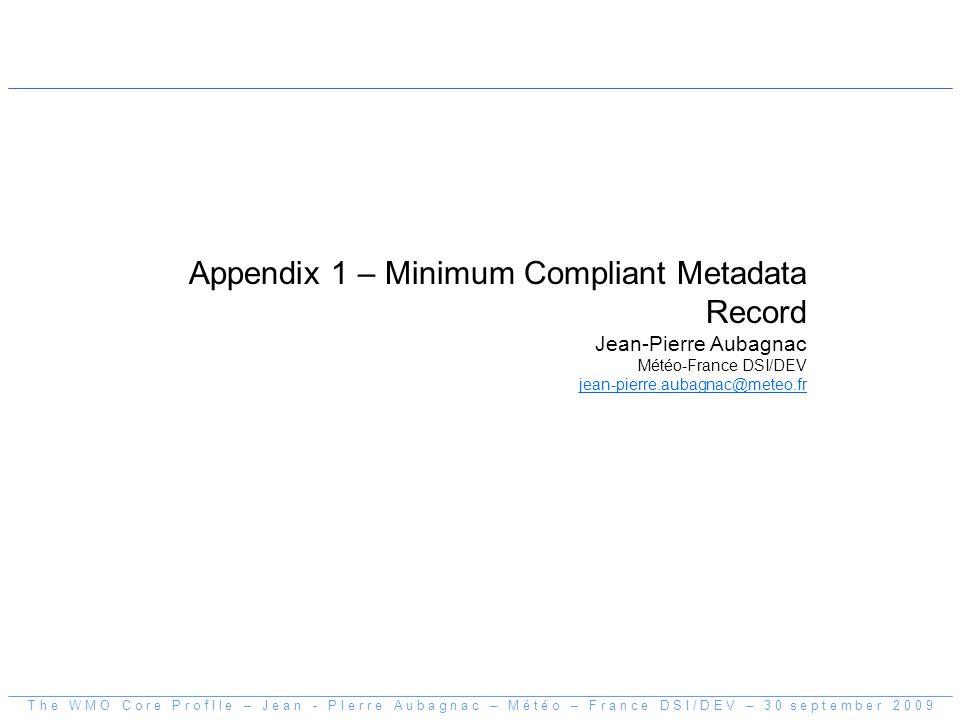 Appendix 1 – Minimum Compliant Metadata Record Jean-Pierre Aubagnac Météo-France DSI/DEV jean-pierre.aubagnac@meteo.fr T h e W M O C o r e P r o f I l e – J e a n - P I e r r e A u b a g n a c – M é t é o – F r a n c e D S I / D E V – 3 0 s e p t e m b e r 2 0 0 9
