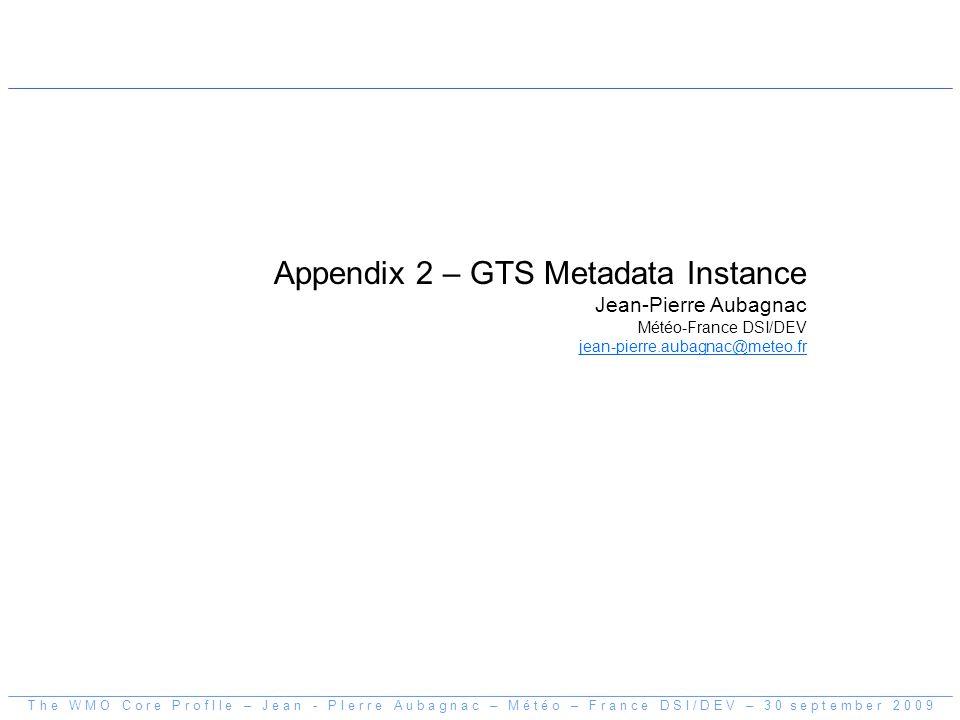 Appendix 2 – GTS Metadata Instance Jean-Pierre Aubagnac Météo-France DSI/DEV jean-pierre.aubagnac@meteo.fr T h e W M O C o r e P r o f I l e – J e a n - P I e r r e A u b a g n a c – M é t é o – F r a n c e D S I / D E V – 3 0 s e p t e m b e r 2 0 0 9