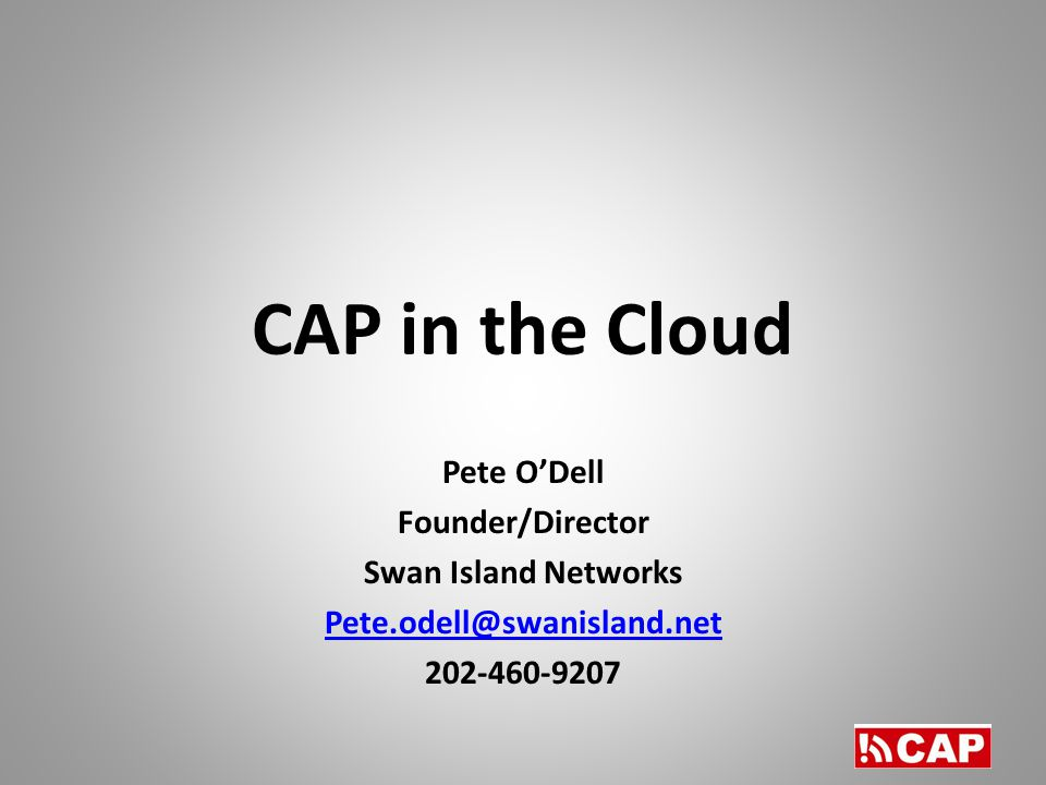 CAP in the Cloud Pete O'Dell Founder/Director Swan Island Networks
