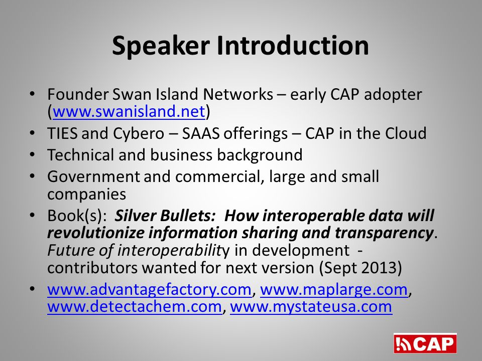 Speaker Introduction Founder Swan Island Networks – early CAP adopter (  TIES and Cybero – SAAS offerings – CAP in the Cloud Technical and business background Government and commercial, large and small companies Book(s): Silver Bullets: How interoperable data will revolutionize information sharing and transparency.