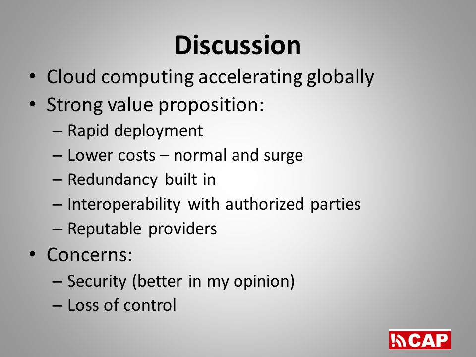 Discussion Cloud computing accelerating globally Strong value proposition: – Rapid deployment – Lower costs – normal and surge – Redundancy built in – Interoperability with authorized parties – Reputable providers Concerns: – Security (better in my opinion) – Loss of control