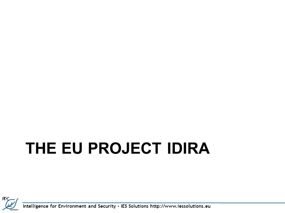 Intelligence for Environment and Security – IES Solutions http://www.iessolutions.eu THE EU PROJECT IDIRA