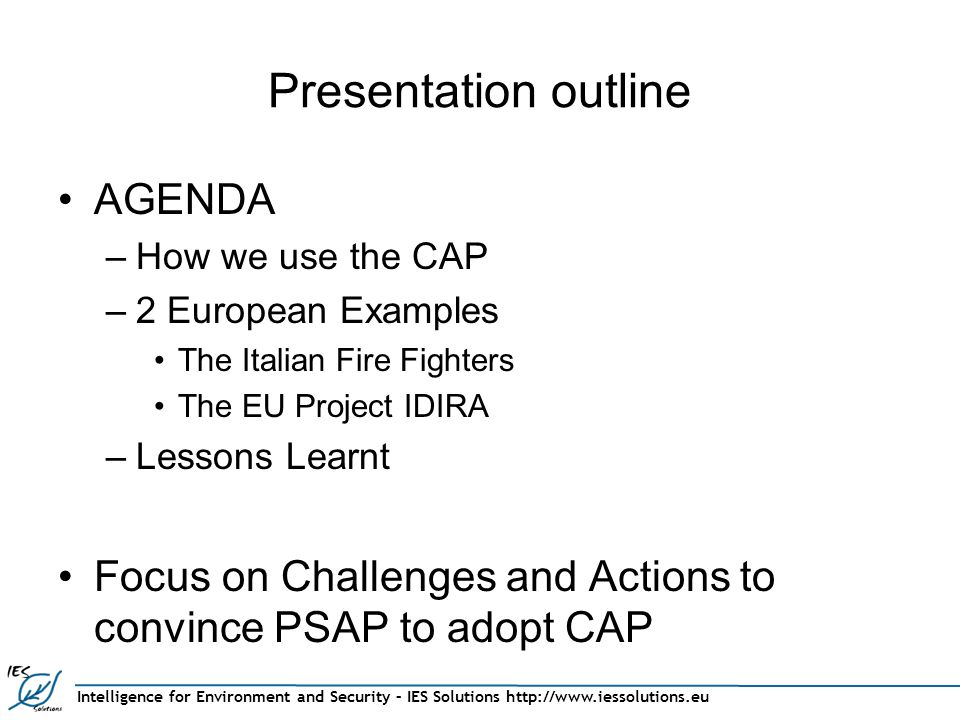 Intelligence for Environment and Security – IES Solutions http://www.iessolutions.eu Presentation outline AGENDA –How we use the CAP –2 European Examples The Italian Fire Fighters The EU Project IDIRA –Lessons Learnt Focus on Challenges and Actions to convince PSAP to adopt CAP