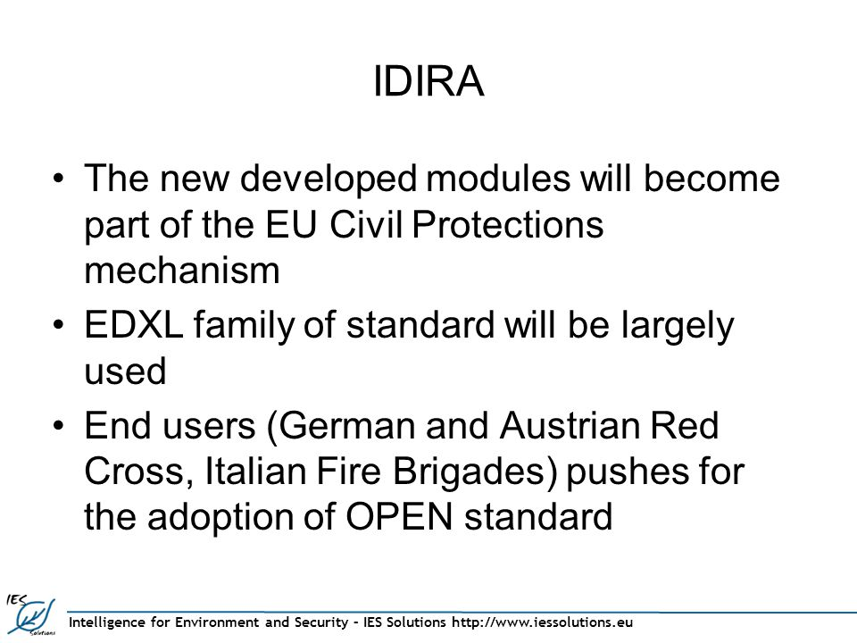 Intelligence for Environment and Security – IES Solutions http://www.iessolutions.eu IDIRA The new developed modules will become part of the EU Civil Protections mechanism EDXL family of standard will be largely used End users (German and Austrian Red Cross, Italian Fire Brigades) pushes for the adoption of OPEN standard