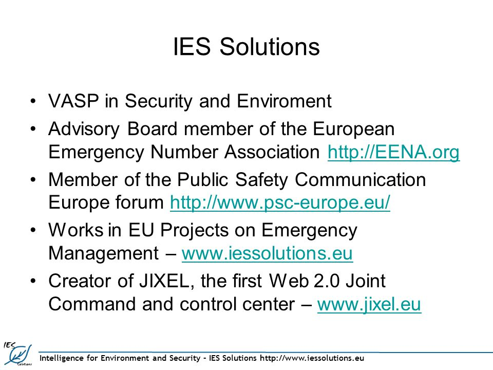 Intelligence for Environment and Security – IES Solutions http://www.iessolutions.eu IES Solutions VASP in Security and Enviroment Advisory Board member of the European Emergency Number Association http://EENA.orghttp://EENA.org Member of the Public Safety Communication Europe forum http://www.psc-europe.eu/http://www.psc-europe.eu/ Works in EU Projects on Emergency Management – www.iessolutions.euwww.iessolutions.eu Creator of JIXEL, the first Web 2.0 Joint Command and control center – www.jixel.euwww.jixel.eu