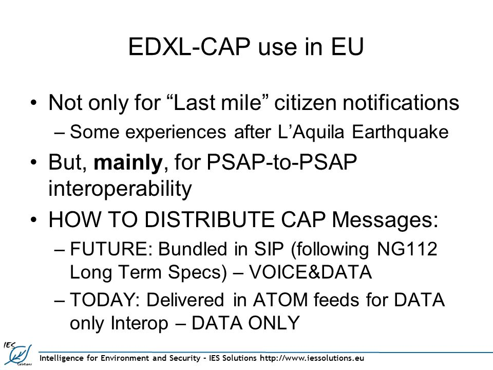 Intelligence for Environment and Security – IES Solutions http://www.iessolutions.eu EDXL-CAP use in EU Not only for Last mile citizen notifications –Some experiences after L'Aquila Earthquake But, mainly, for PSAP-to-PSAP interoperability HOW TO DISTRIBUTE CAP Messages: –FUTURE: Bundled in SIP (following NG112 Long Term Specs) – VOICE&DATA –TODAY: Delivered in ATOM feeds for DATA only Interop – DATA ONLY