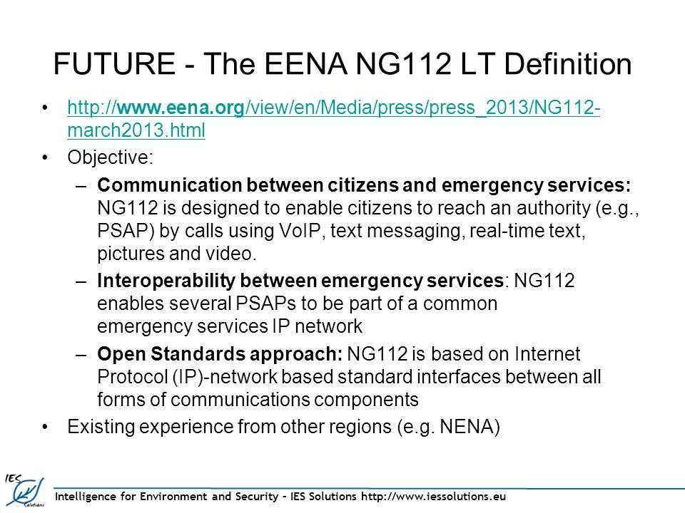 Intelligence for Environment and Security – IES Solutions http://www.iessolutions.eu FUTURE - The EENA NG112 LT Definition http://www.eena.org/view/en/Media/press/press_2013/NG112- march2013.htmlhttp://www.eena.org/view/en/Media/press/press_2013/NG112- march2013.html Objective: –Communication between citizens and emergency services: NG112 is designed to enable citizens to reach an authority (e.g., PSAP) by calls using VoIP, text messaging, real-time text, pictures and video.