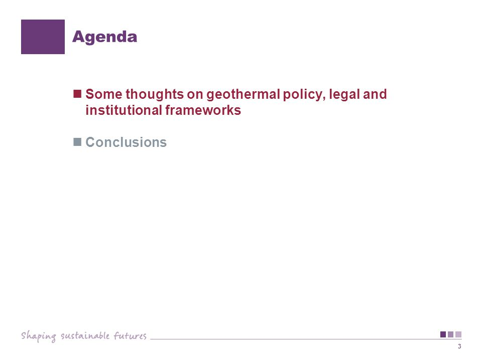 3 Agenda Some thoughts on geothermal policy, legal and institutional frameworks Conclusions