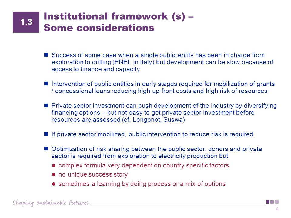 6 Institutional framework (s) – Some considerations Success of some case when a single public entity has been in charge from exploration to drilling (ENEL in Italy) but development can be slow because of access to finance and capacity Intervention of public entities in early stages required for mobilization of grants / concessional loans reducing high up-front costs and high risk of resources Private sector investment can push development of the industry by diversifying financing options – but not easy to get private sector investment before resources are assessed (cf.