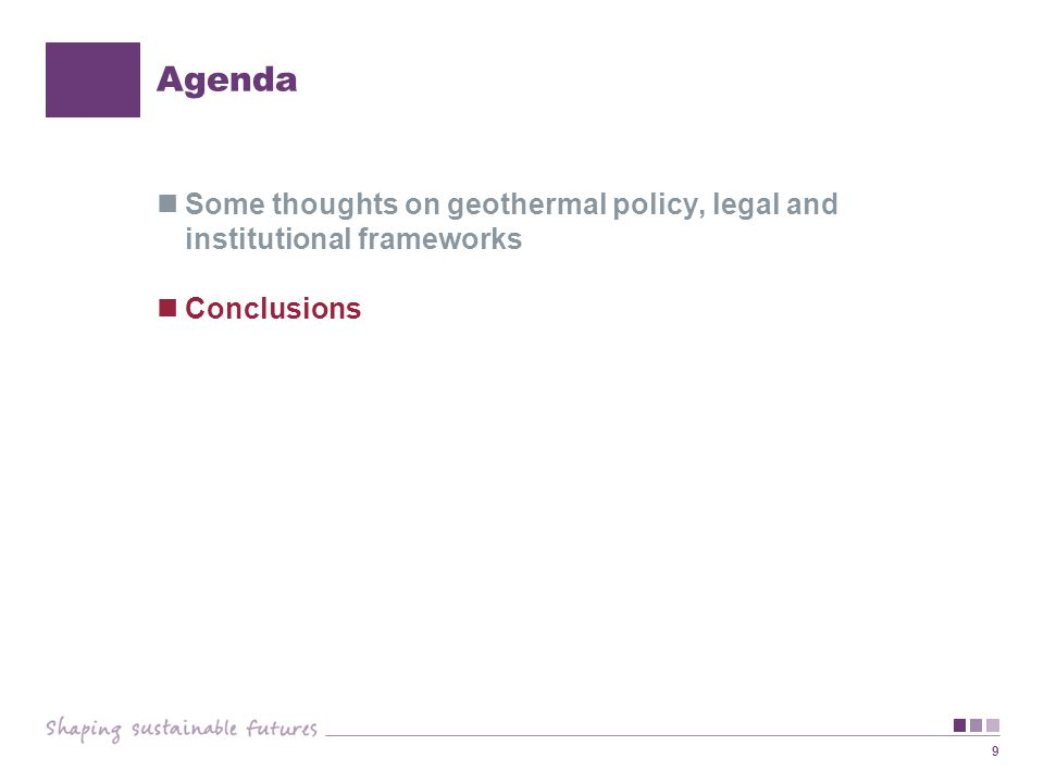 9 Agenda Some thoughts on geothermal policy, legal and institutional frameworks Conclusions
