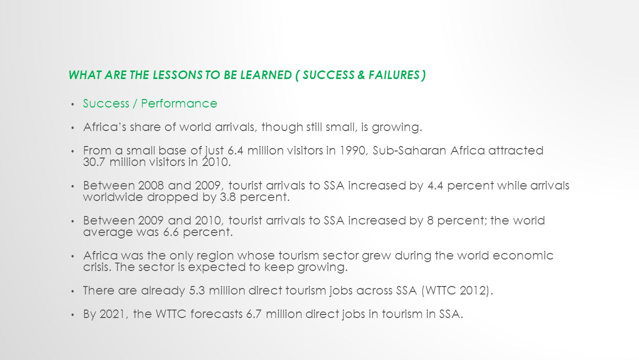 WHAT ARE THE LESSONS TO BE LEARNED ( SUCCESS & FAILURES ) Success / Performance Africa's share of world arrivals, though still small, is growing.