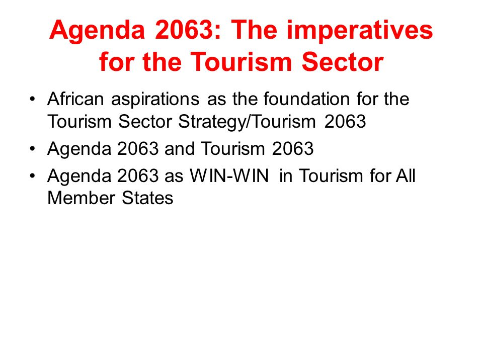 Agenda 2063: The imperatives for the Tourism Sector African aspirations as the foundation for the Tourism Sector Strategy/Tourism 2063 Agenda 2063 and Tourism 2063 Agenda 2063 as WIN-WIN in Tourism for All Member States