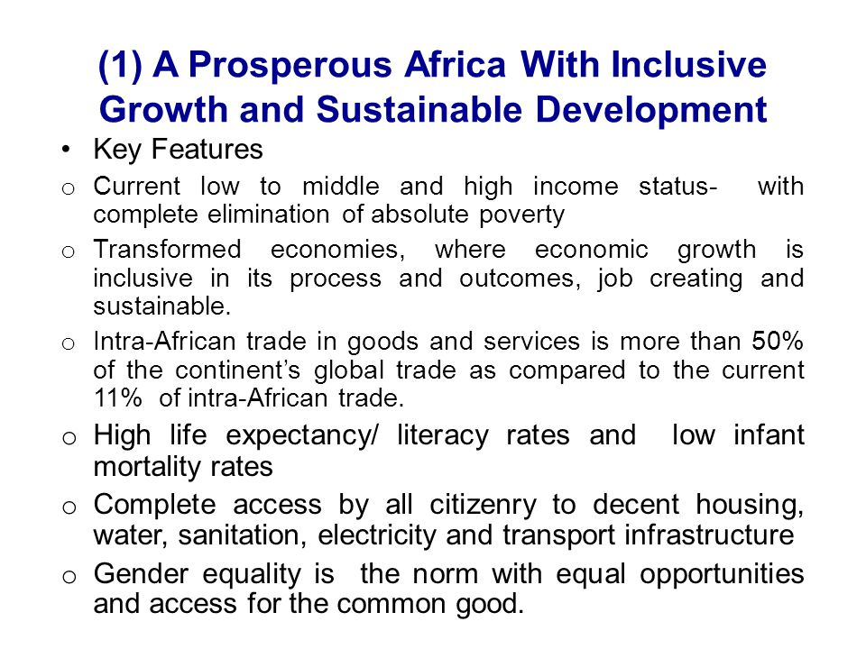 (1) A Prosperous Africa With Inclusive Growth and Sustainable Development Key Features o Current low to middle and high income status- with complete elimination of absolute poverty o Transformed economies, where economic growth is inclusive in its process and outcomes, job creating and sustainable.