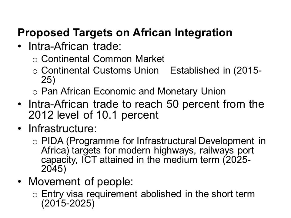 Proposed Targets on African Integration Intra-African trade: o Continental Common Market o Continental Customs Union Established in (2015- 25) o Pan African Economic and Monetary Union Intra-African trade to reach 50 percent from the 2012 level of 10.1 percent Infrastructure: o PIDA (Programme for Infrastructural Development in Africa) targets for modern highways, railways port capacity, ICT attained in the medium term (2025- 2045) Movement of people: o Entry visa requirement abolished in the short term (2015-2025)