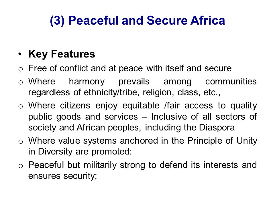 (3) Peaceful and Secure Africa Key Features o Free of conflict and at peace with itself and secure o Where harmony prevails among communities regardless of ethnicity/tribe, religion, class, etc., o Where citizens enjoy equitable /fair access to quality public goods and services – Inclusive of all sectors of society and African peoples, including the Diaspora o Where value systems anchored in the Principle of Unity in Diversity are promoted: o Peaceful but militarily strong to defend its interests and ensures security;