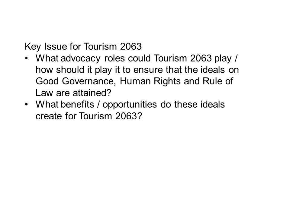 Key Issue for Tourism 2063 What advocacy roles could Tourism 2063 play / how should it play it to ensure that the ideals on Good Governance, Human Rights and Rule of Law are attained.