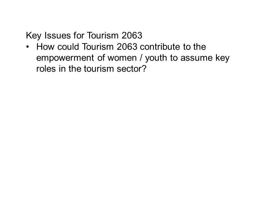 Key Issues for Tourism 2063 How could Tourism 2063 contribute to the empowerment of women / youth to assume key roles in the tourism sector?