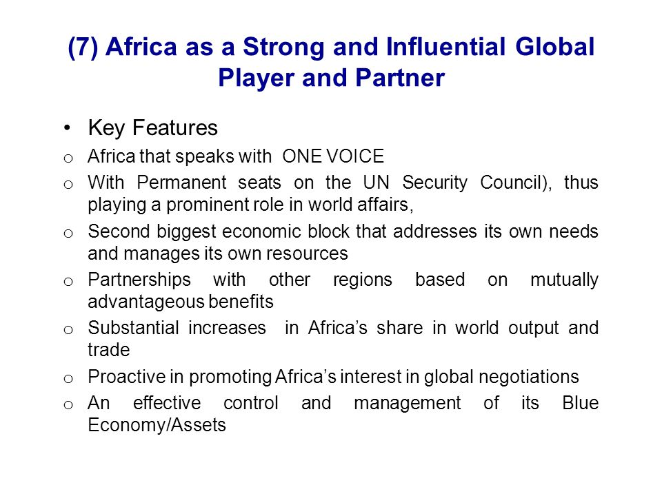 (7) Africa as a Strong and Influential Global Player and Partner Key Features o Africa that speaks with ONE VOICE o With Permanent seats on the UN Security Council), thus playing a prominent role in world affairs, o Second biggest economic block that addresses its own needs and manages its own resources o Partnerships with other regions based on mutually advantageous benefits o Substantial increases in Africa's share in world output and trade o Proactive in promoting Africa's interest in global negotiations o An effective control and management of its Blue Economy/Assets