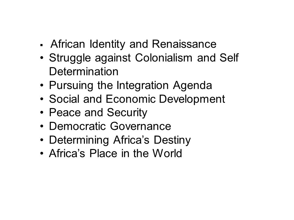  African Identity and Renaissance Struggle against Colonialism and Self Determination Pursuing the Integration Agenda Social and Economic Development Peace and Security Democratic Governance Determining Africa's Destiny Africa's Place in the World