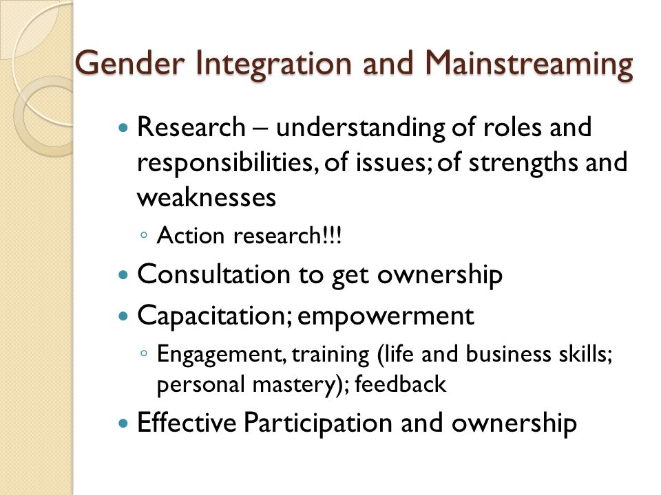 Gender Integration and Mainstreaming Research – understanding of roles and responsibilities, of issues; of strengths and weaknesses ◦ Action research!!.