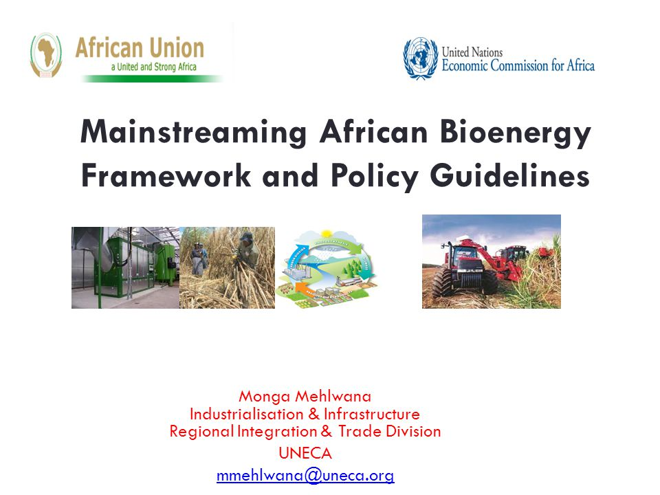 Mainstreaming African Bioenergy Framework and Policy Guidelines Monga Mehlwana Industrialisation & Infrastructure Regional Integration & Trade Division UNECA mmehlwana@uneca.org
